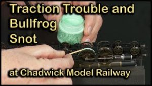 Traction Troubles and Bullfrog Snot at Chadwick Model Railway | 122.