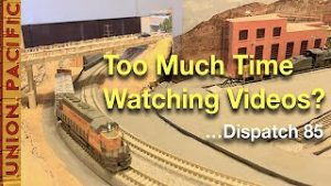 Are You Watching Too Many Model Railroad Videos? …Dispatch 85